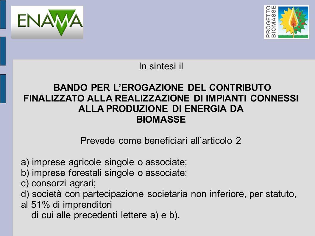 In sintesi il BANDO PER LEROGAZIONE DEL CONTRIBUTO FINALIZZATO ALLA REALIZZAZIONE DI IMPIANTI CONNESSI ALLA PRODUZIONE DI ENERGIA DA BIOMASSE Prevede come beneficiari allarticolo 2 a) imprese agricole singole o associate; b) imprese forestali singole o associate; c) consorzi agrari; d) società con partecipazione societaria non inferiore, per statuto, al 51% di imprenditori di cui alle precedenti lettere a) e b).