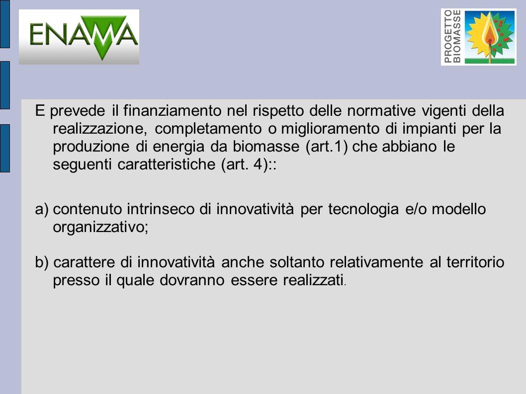 E prevede il finanziamento nel rispetto delle normative vigenti della realizzazione, completamento o miglioramento di impianti per la produzione di energia da biomasse (art.1) che abbiano le seguenti caratteristiche (art.