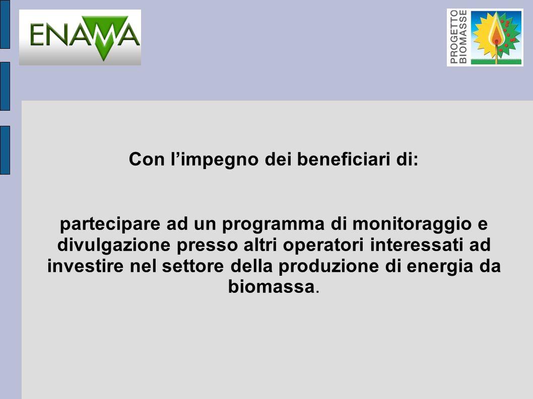 Con limpegno dei beneficiari di: partecipare ad un programma di monitoraggio e divulgazione presso altri operatori interessati ad investire nel settore della produzione di energia da biomassa.