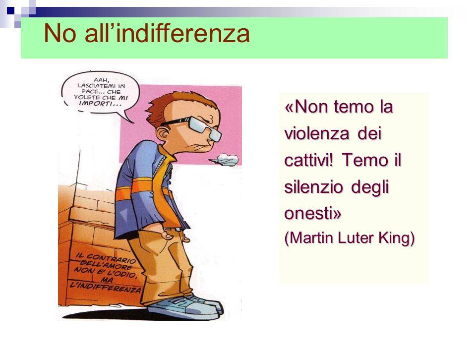 «Non temo la violenza dei cattivi! Temo il silenzio degli onesti» (Martin Luter King) No allindifferenza