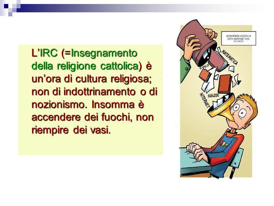 LIRC (=Insegnamento della religione cattolica) è unora di cultura religiosa; non di indottrinamento o di nozionismo. Insomma è accendere dei fuochi, n