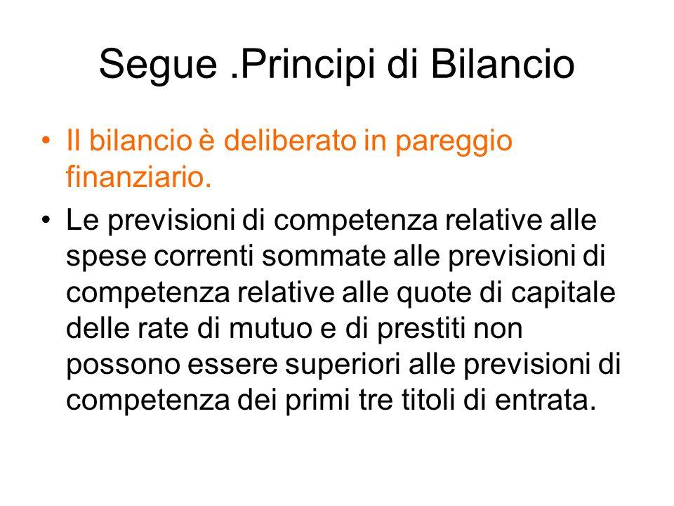 Segue.Principi di Bilancio Il bilancio è deliberato in pareggio finanziario. Le previsioni di competenza relative alle spese correnti sommate alle pre