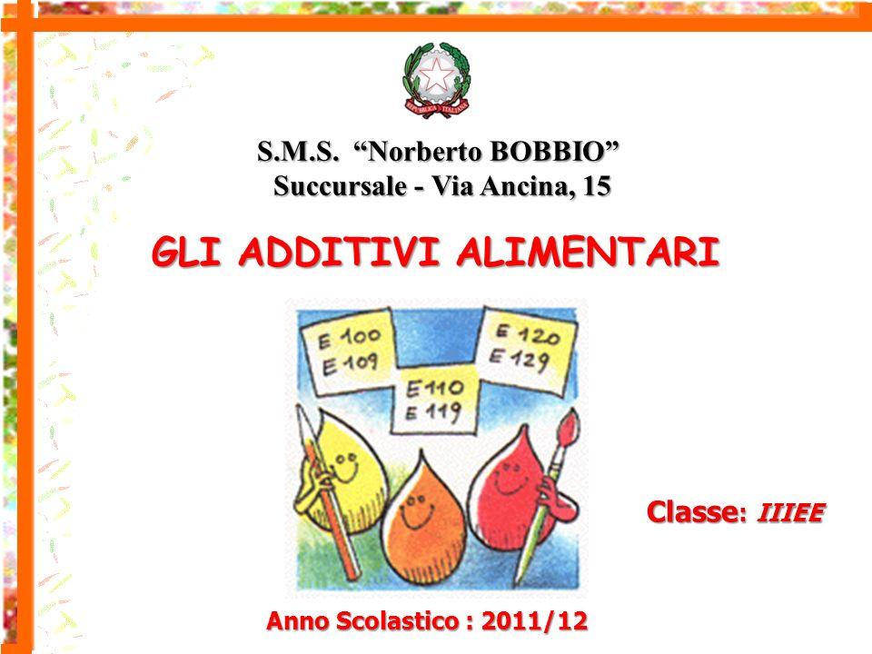 Anno Scolastico : 2011/12 Classe : IIIEE GLI ADDITIVI ALIMENTARI S.M.S. Norberto BOBBIO Succursale - Via Ancina, 15 Succursale - Via Ancina, 15