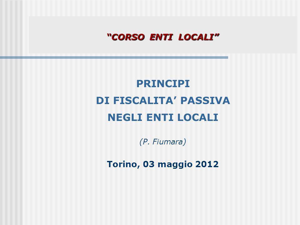 CORSO ENTI LOCALI CORSO ENTI LOCALI PRINCIPI DI FISCALITA PASSIVA NEGLI ENTI LOCALI (P. Fiumara) Torino, 03 maggio 2012