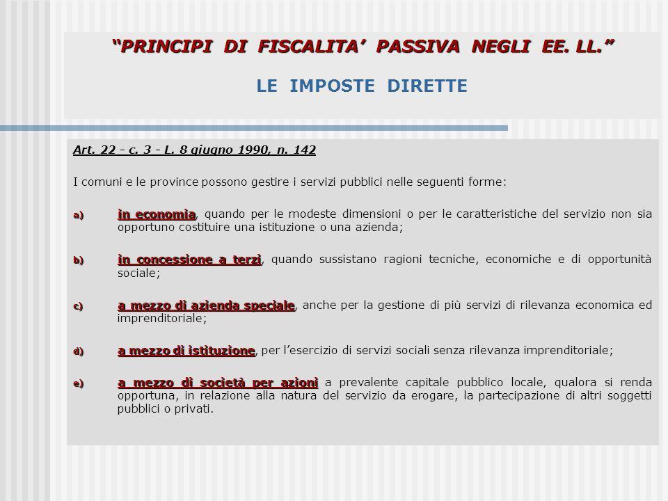 PRINCIPI DI FISCALITA PASSIVA NEGLI EE. LL. PRINCIPI DI FISCALITA PASSIVA NEGLI EE. LL. LE IMPOSTE DIRETTE Art. 22 - c. 3 - L. 8 giugno 1990, n. 142 I