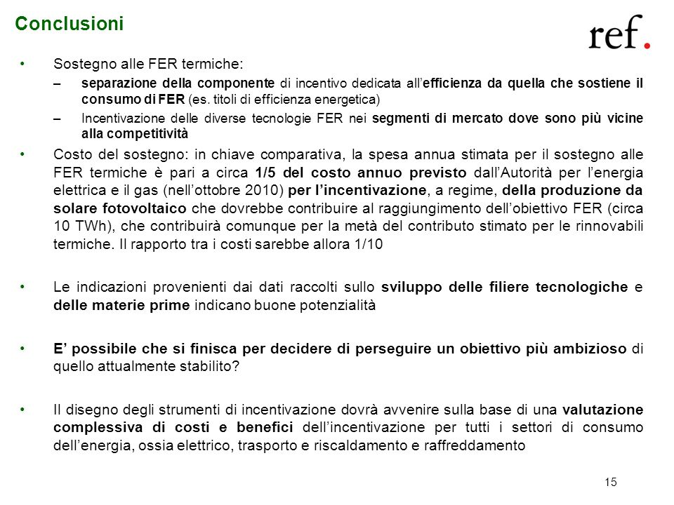 15 Conclusioni Sostegno alle FER termiche: –separazione della componente di incentivo dedicata allefficienza da quella che sostiene il consumo di FER