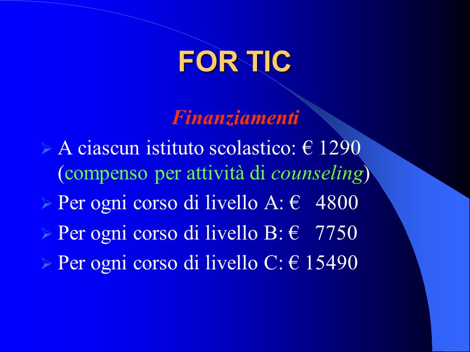 FOR TIC Finanziamenti A ciascun istituto scolastico: 1290 (compenso per attività di counseling) Per ogni corso di livello A: 4800 Per ogni corso di li