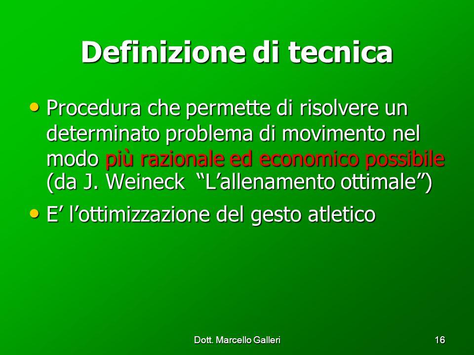 Dott. Marcello Galleri16 Definizione di tecnica Procedura che permette di risolvere un determinato problema di movimento nel modo più razionale ed eco