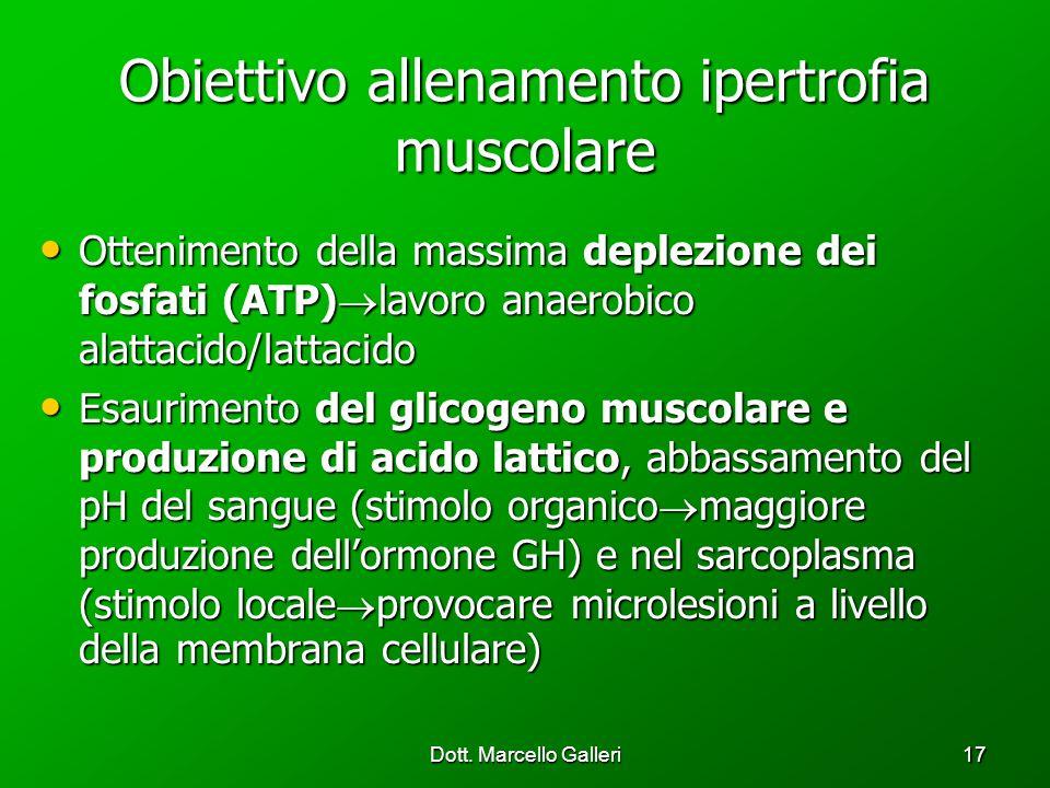 Dott. Marcello Galleri17 Obiettivo allenamento ipertrofia muscolare Ottenimento della massima deplezione dei fosfati (ATP) lavoro anaerobico alattacid
