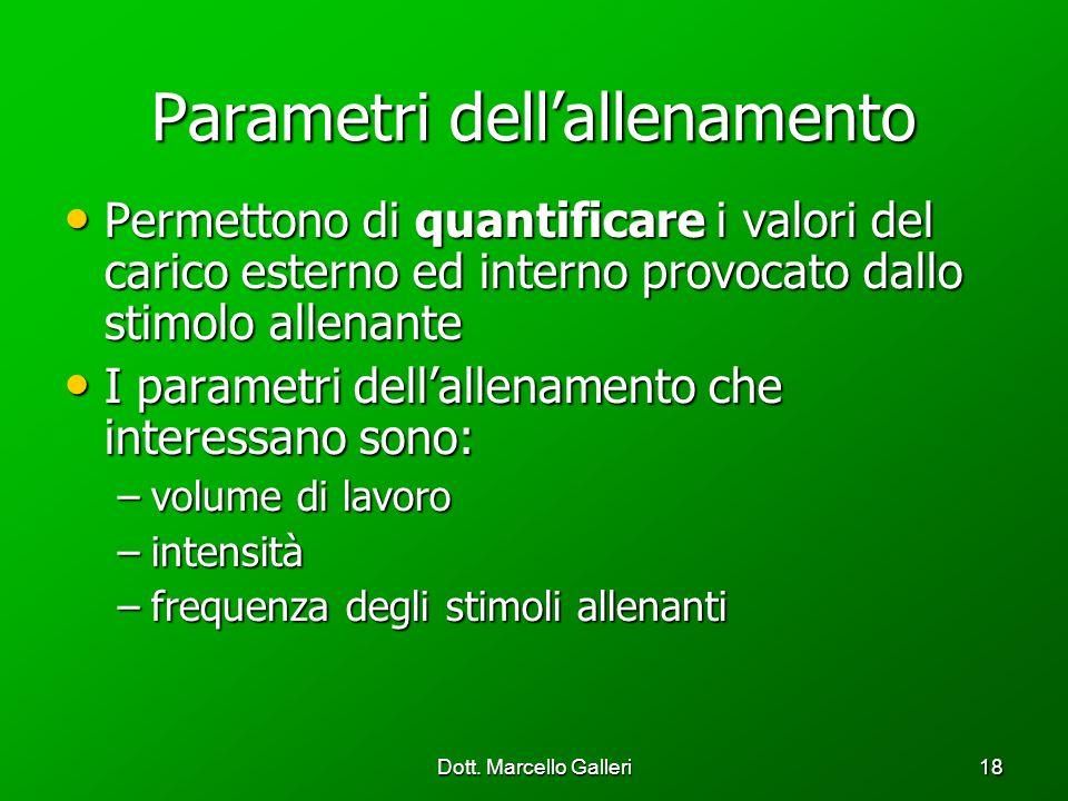 Dott. Marcello Galleri18 Parametri dellallenamento Permettono di quantificare i valori del carico esterno ed interno provocato dallo stimolo allenante