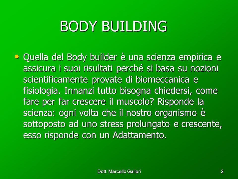 Dott. Marcello Galleri2 BODY BUILDING BODY BUILDING Quella del Body builder è una scienza empirica e assicura i suoi risultati perché si basa su nozio