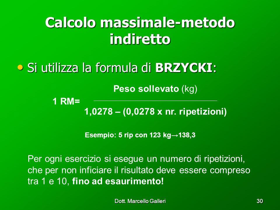 Dott. Marcello Galleri30 Calcolo massimale-metodo indiretto Si utilizza la formula di BRZYCKI: Si utilizza la formula di BRZYCKI: 1 RM= Peso sollevato