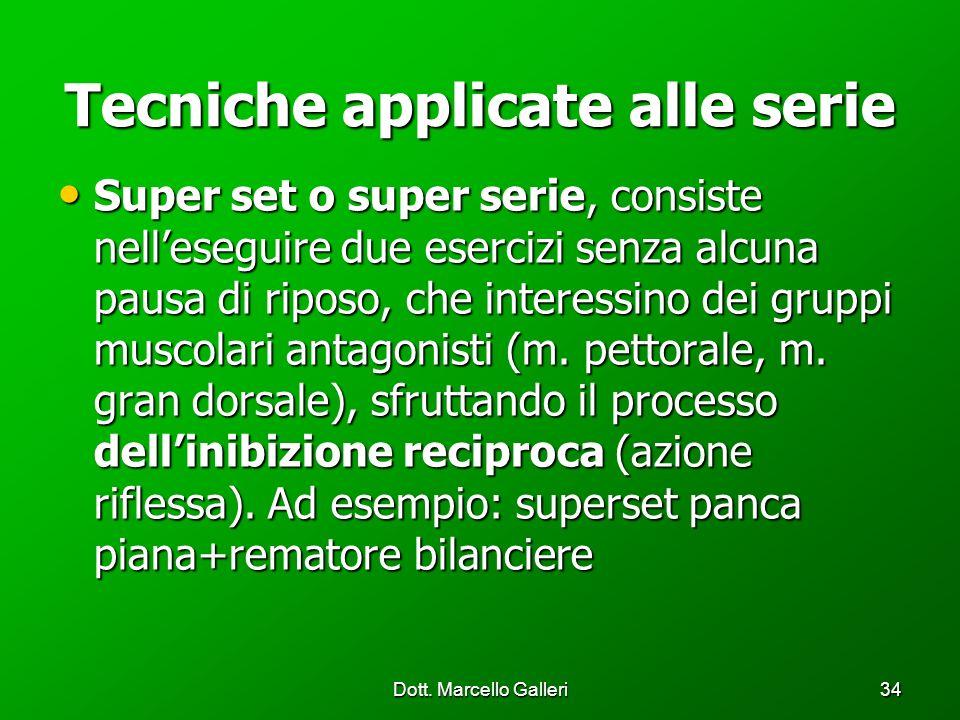 Dott. Marcello Galleri34 Tecniche applicate alle serie Super set o super serie, consiste nelleseguire due esercizi senza alcuna pausa di riposo, che i