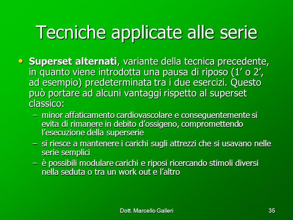 Dott. Marcello Galleri35 Tecniche applicate alle serie Superset alternati, variante della tecnica precedente, in quanto viene introdotta una pausa di