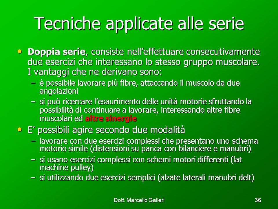 Dott. Marcello Galleri36 Tecniche applicate alle serie Doppia serie, consiste nelleffettuare consecutivamente due esercizi che interessano lo stesso g