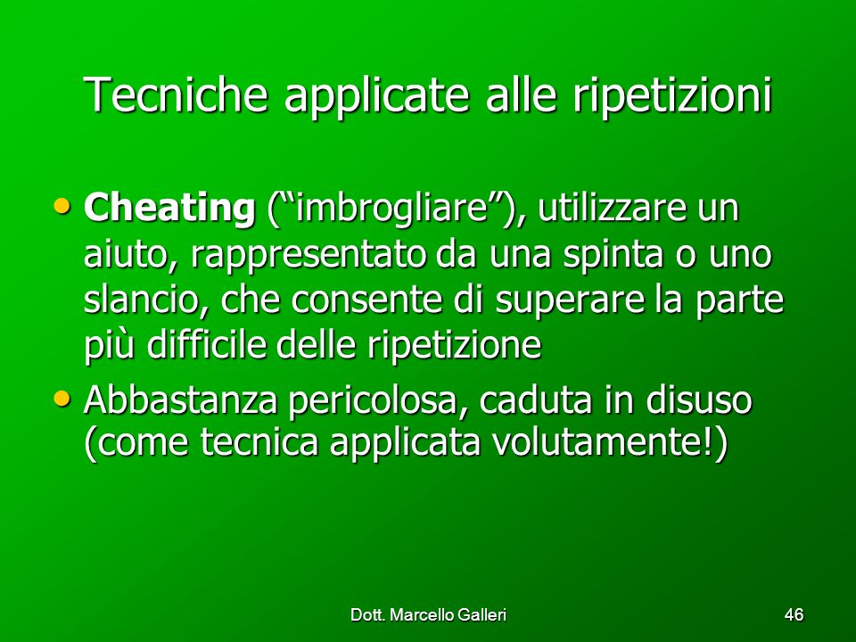 Dott. Marcello Galleri46 Tecniche applicate alle ripetizioni Cheating (imbrogliare), utilizzare un aiuto, rappresentato da una spinta o uno slancio, c