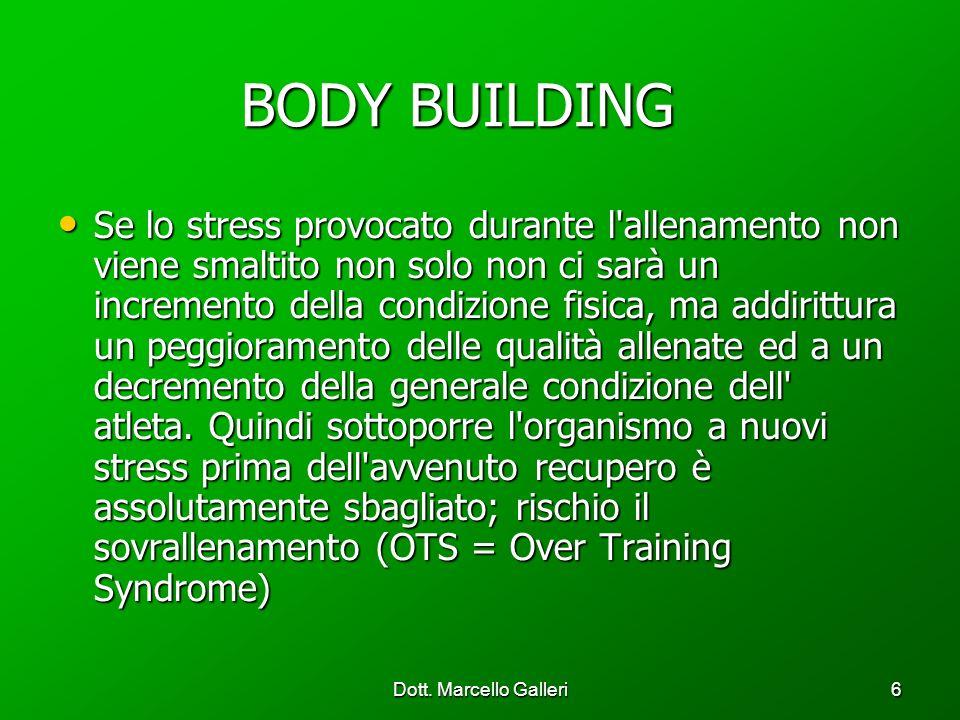 Dott. Marcello Galleri6 BODY BUILDING BODY BUILDING Se lo stress provocato durante l'allenamento non viene smaltito non solo non ci sarà un incremento