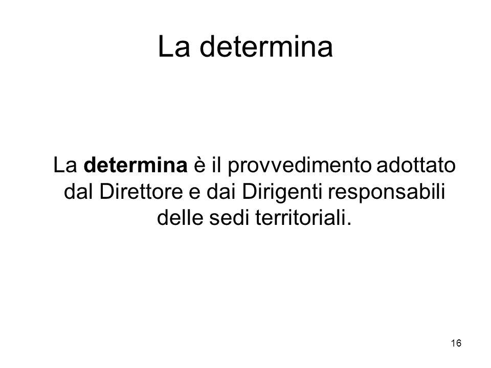 16 La determina La determina è il provvedimento adottato dal Direttore e dai Dirigenti responsabili delle sedi territoriali.