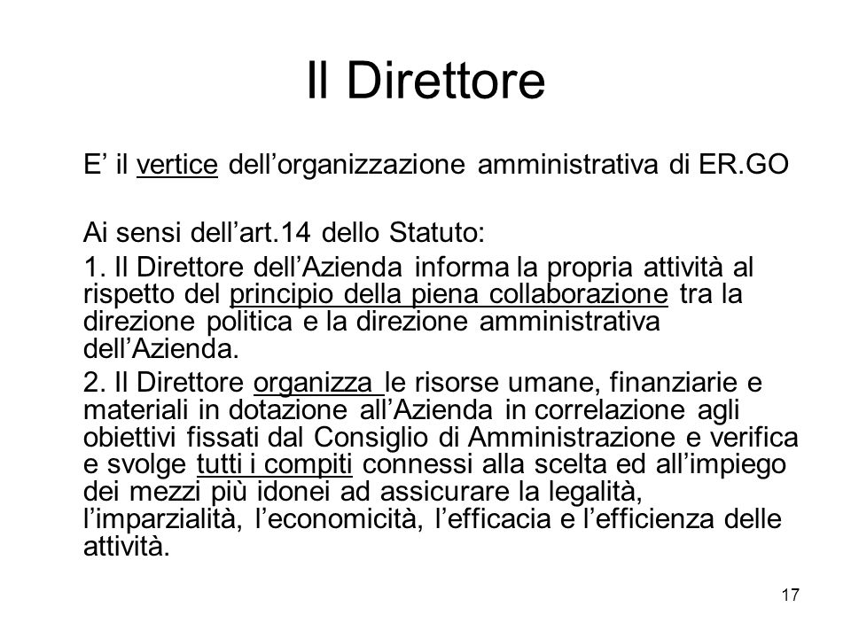 17 Il Direttore E il vertice dellorganizzazione amministrativa di ER.GO Ai sensi dellart.14 dello Statuto: 1. Il Direttore dellAzienda informa la prop