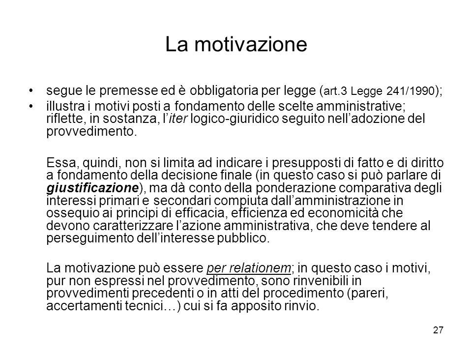 27 La motivazione segue le premesse ed è obbligatoria per legge ( art.3 Legge 241/1990 ); illustra i motivi posti a fondamento delle scelte amministra