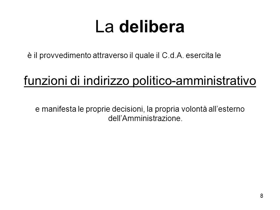 8 La delibera è il provvedimento attraverso il quale il C.d.A. esercita le funzioni di indirizzo politico-amministrativo e manifesta le proprie decisi