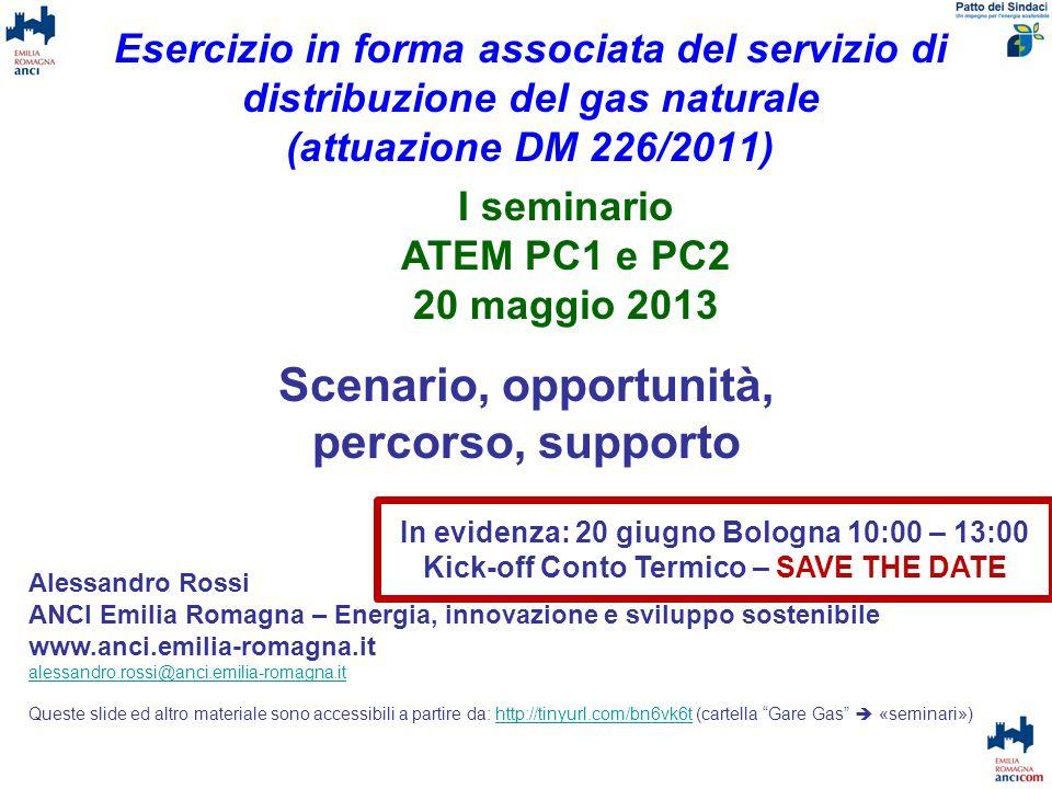 Esercizio in forma associata del servizio di distribuzione del gas naturale (attuazione DM 226/2011) Scenario, opportunità, percorso, supporto Alessandro Rossi ANCI Emilia Romagna – Energia, innovazione e sviluppo sostenibile www.anci.emilia-romagna.it alessandro.rossi@anci.emilia-romagna.it Queste slide ed altro materiale sono accessibili a partire da: http://tinyurl.com/bn6vk6t (cartella Gare Gas «seminari»)http://tinyurl.com/bn6vk6t I seminario ATEM PC1 e PC2 20 maggio 2013 In evidenza: 20 giugno Bologna 10:00 – 13:00 Kick-off Conto Termico – SAVE THE DATE