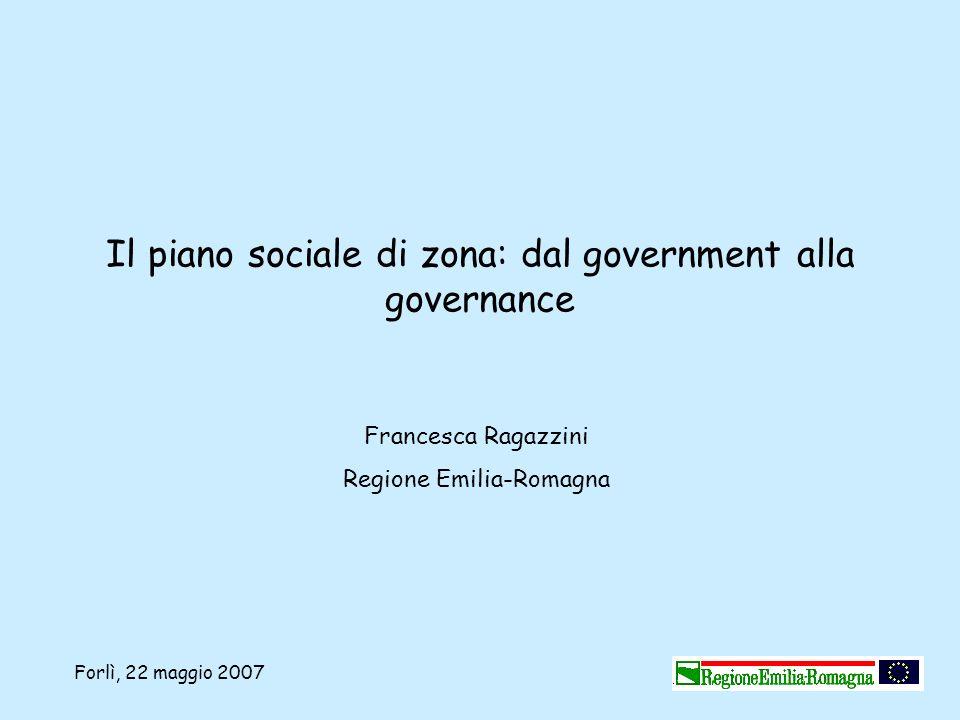 Forlì, 22 maggio 2007 Il piano sociale di zona: dal government alla governance Francesca Ragazzini Regione Emilia-Romagna