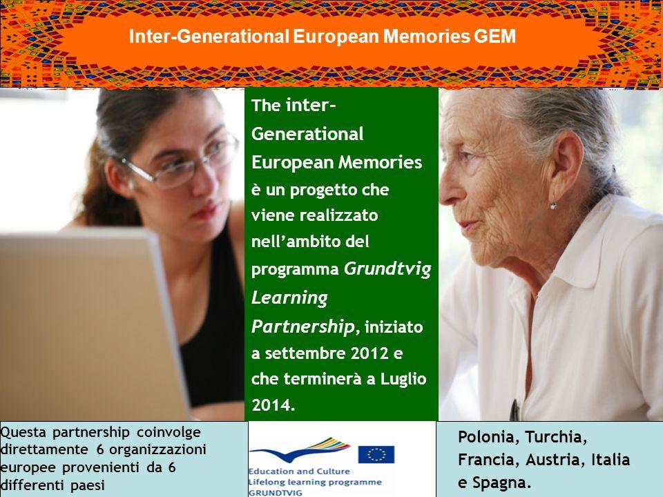 Inter-Generational European Memories GEM The inter- Generational European Memories è un progetto che viene realizzato nellambito del programma Grundtvig Learning Partnership, iniziato a settembre 2012 e che terminerà a Luglio 2014.