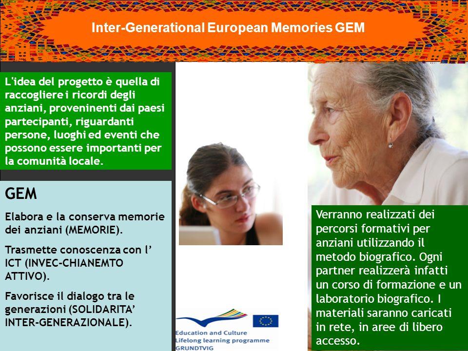 Inter-Generational European Memories GEM L idea del progetto è quella di raccogliere i ricordi degli anziani, proveninenti dai paesi partecipanti, riguardanti persone, luoghi ed eventi che possono essere importanti per la comunità locale.