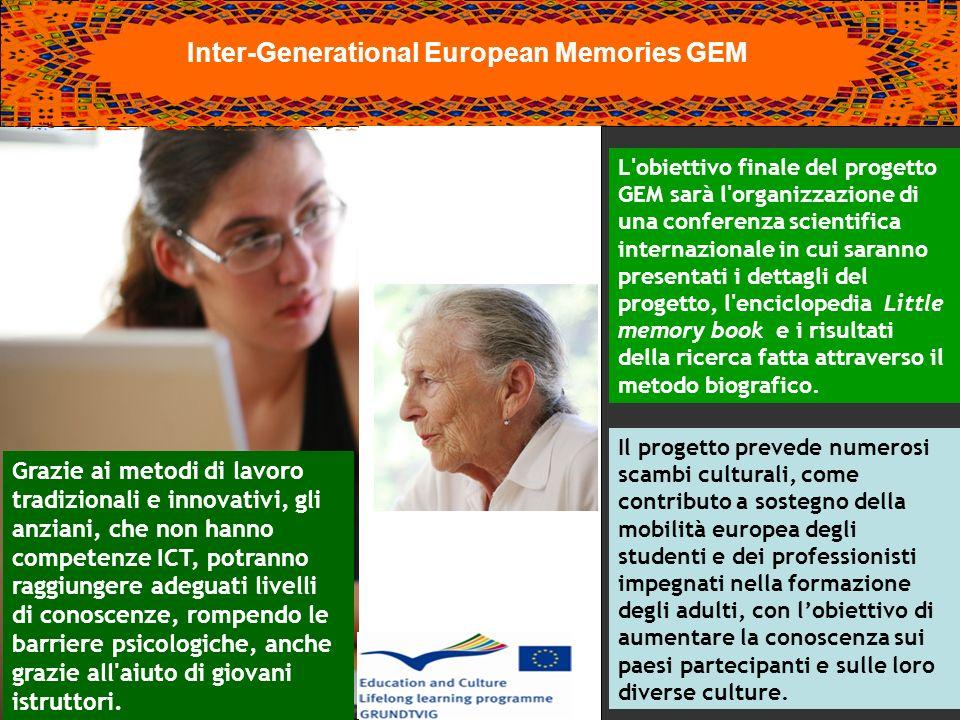 Inter-Generational European Memories GEM L obiettivo finale del progetto GEM sarà l organizzazione di una conferenza scientifica internazionale in cui saranno presentati i dettagli del progetto, l enciclopedia Little memory book e i risultati della ricerca fatta attraverso il metodo biografico.