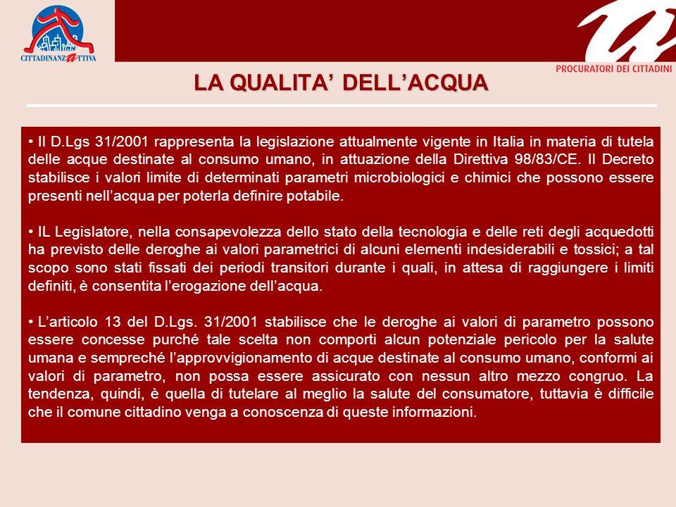 LA QUALITA DELLACQUA Il D.Lgs 31/2001 rappresenta la legislazione attualmente vigente in Italia in materia di tutela delle acque destinate al consumo umano, in attuazione della Direttiva 98/83/CE.