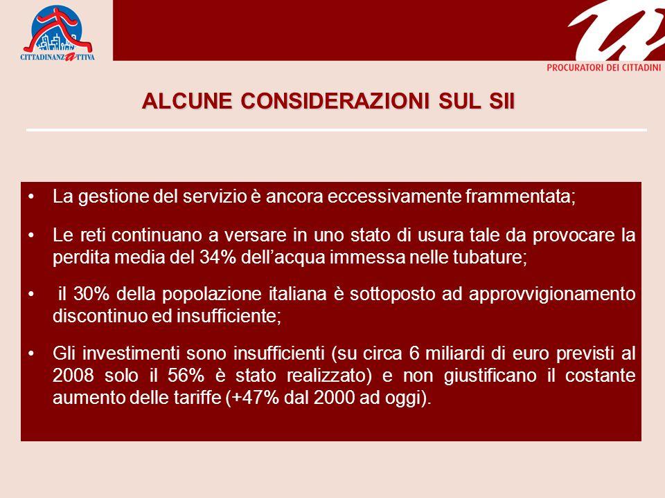 ALCUNE CONSIDERAZIONI SUL SII La gestione del servizio è ancora eccessivamente frammentata; Le reti continuano a versare in uno stato di usura tale da provocare la perdita media del 34% dellacqua immessa nelle tubature; il 30% della popolazione italiana è sottoposto ad approvvigionamento discontinuo ed insufficiente; Gli investimenti sono insufficienti (su circa 6 miliardi di euro previsti al 2008 solo il 56% è stato realizzato) e non giustificano il costante aumento delle tariffe (+47% dal 2000 ad oggi).