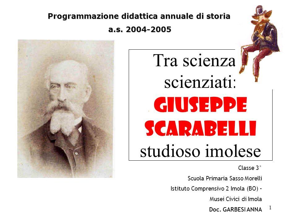 1 Tra scienza e scienziati: Giuseppe Scarabelli studioso imolese Programmazione didattica annuale di storia a.s. 2004-2005 Classe 3° Scuola Primaria S