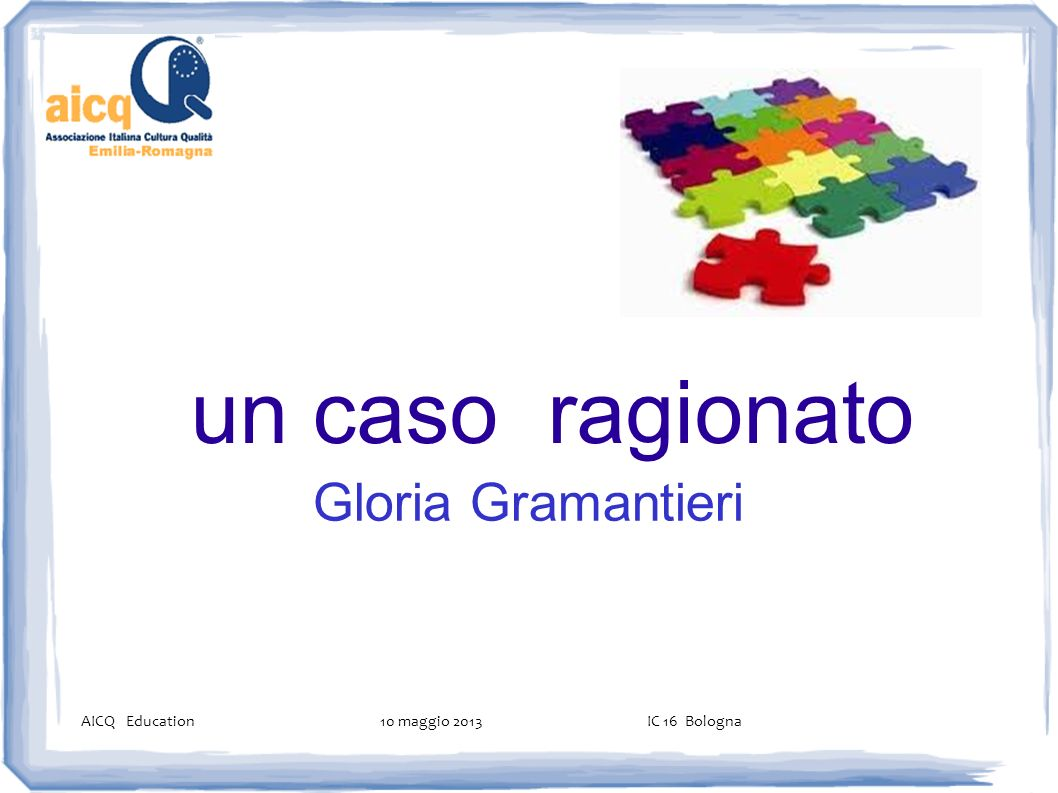un caso ragionato Gloria Gramantieri AICQ Education 10 maggio 2013 IC 16 Bologna