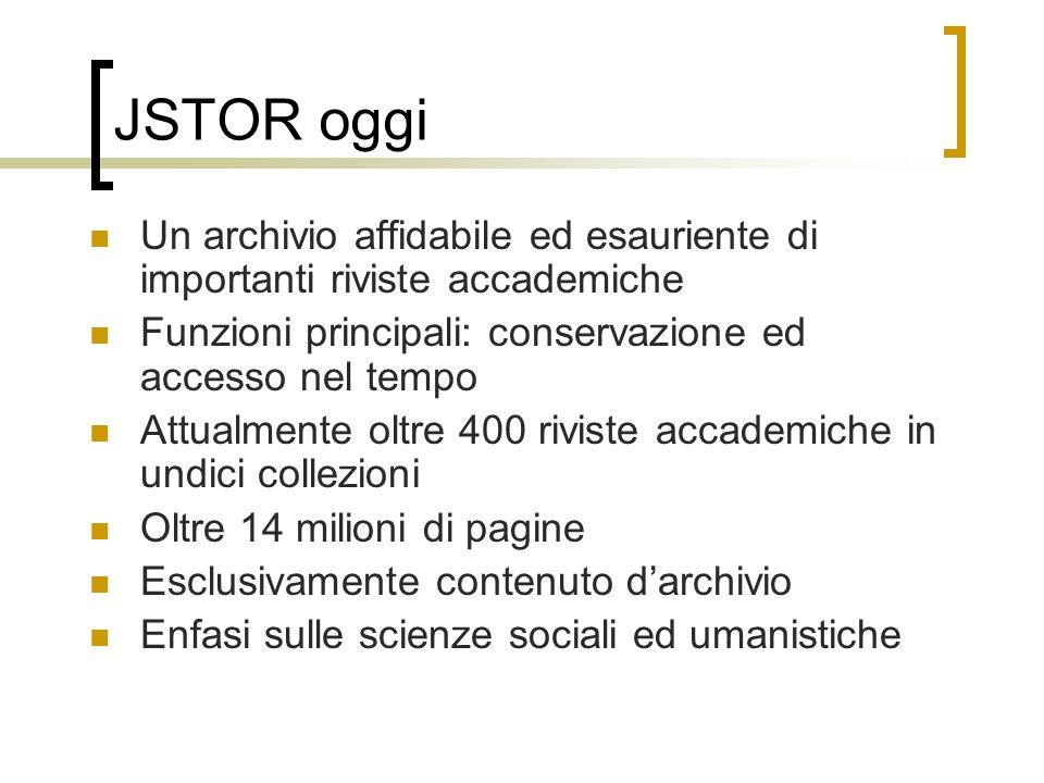 JSTOR oggi Un archivio affidabile ed esauriente di importanti riviste accademiche Funzioni principali: conservazione ed accesso nel tempo Attualmente