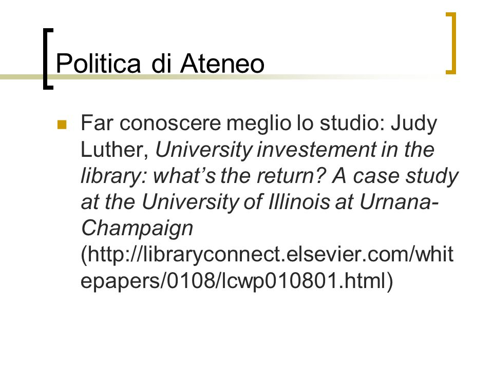 Politica di Ateneo Far conoscere meglio lo studio: Judy Luther, University investement in the library: whats the return? A case study at the Universit