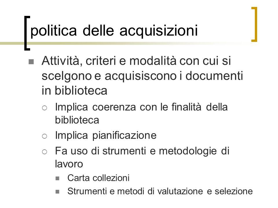 politica delle acquisizioni Attività, criteri e modalità con cui si scelgono e acquisiscono i documenti in biblioteca Implica coerenza con le finalità