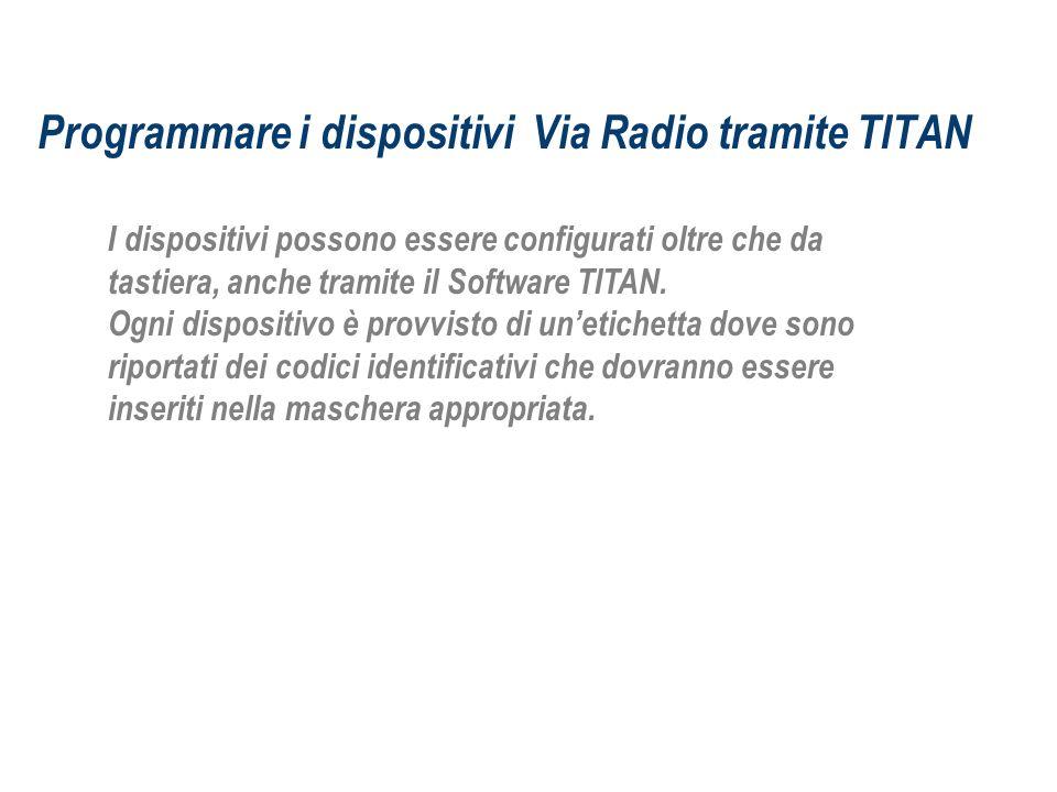 Programmare i dispositivi Via Radio tramite TITAN I dispositivi possono essere configurati oltre che da tastiera, anche tramite il Software TITAN. Ogn