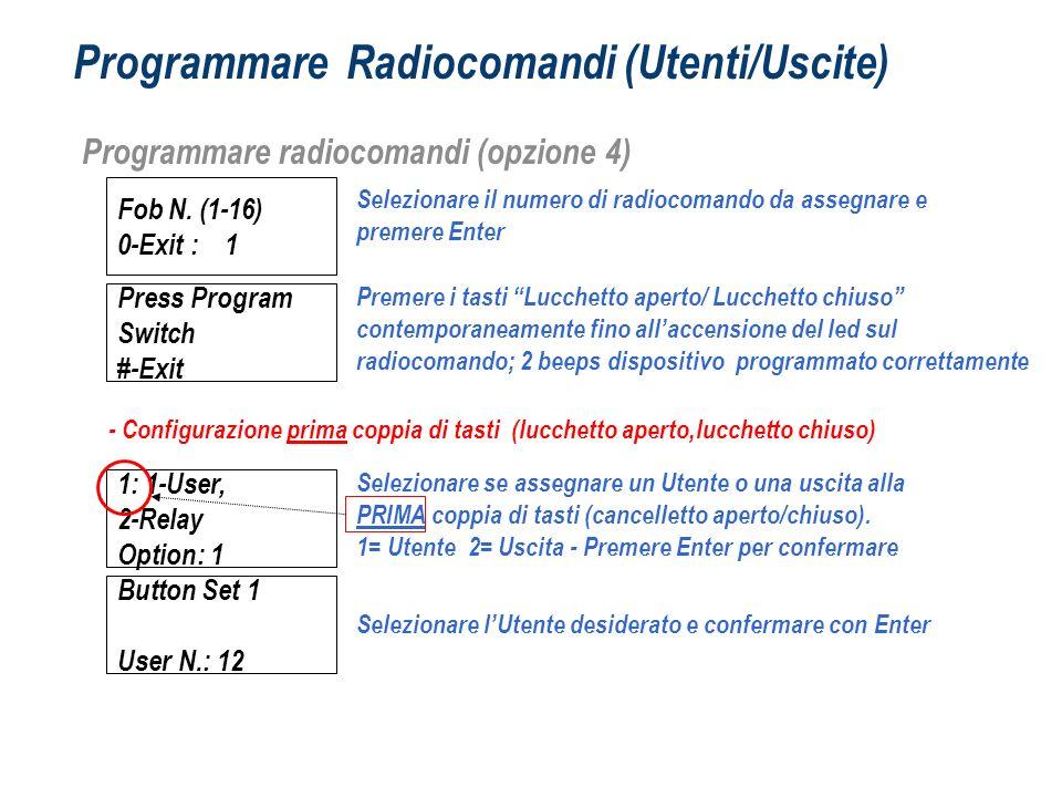 Programmare Radiocomandi (Utenti/Uscite) Programmare radiocomandi (opzione 4) Fob N. (1-16) 0-Exit : 1 Selezionare il numero di radiocomando da assegn
