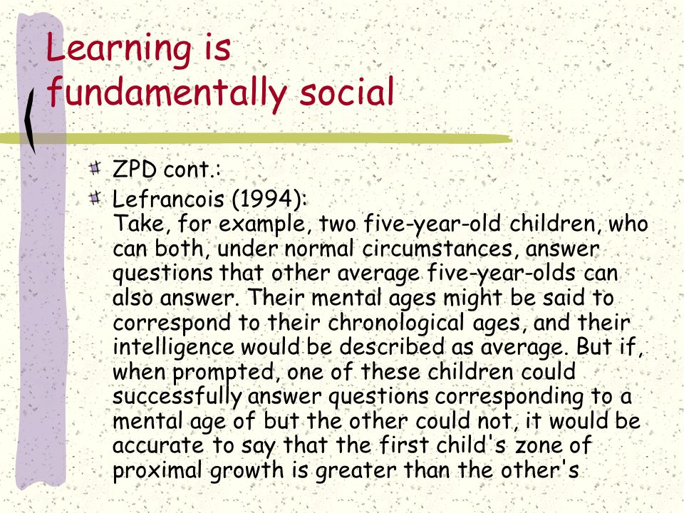 Learning is fundamentally social The Zone of Proximal Development (ZPD) is the distance between the actual developmental level as determined by indepe