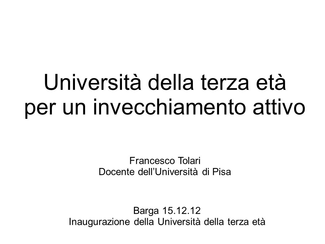 Barga 15.12.12 Inaugurazione della Università della terza età Università della terza età per un invecchiamento attivo Francesco Tolari Docente dellUni
