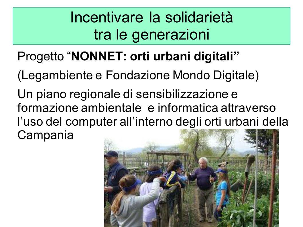 Incentivare la solidarietà tra le generazioni Progetto NONNET: orti urbani digitali (Legambiente e Fondazione Mondo Digitale) Un piano regionale di se