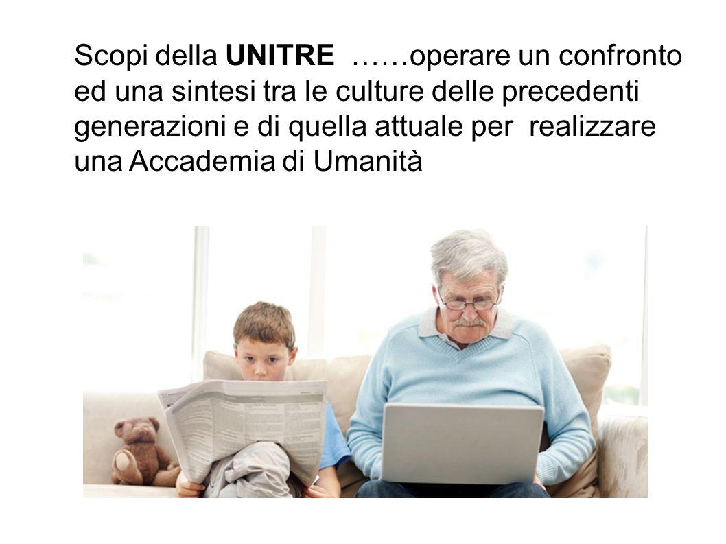 Scopi della UNITRE ……operare un confronto ed una sintesi tra le culture delle precedenti generazioni e di quella attuale per realizzare una Accademia