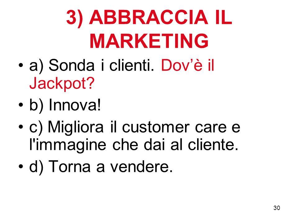 30 3) ABBRACCIA IL MARKETING a) Sonda i clienti. Dovè il Jackpot.