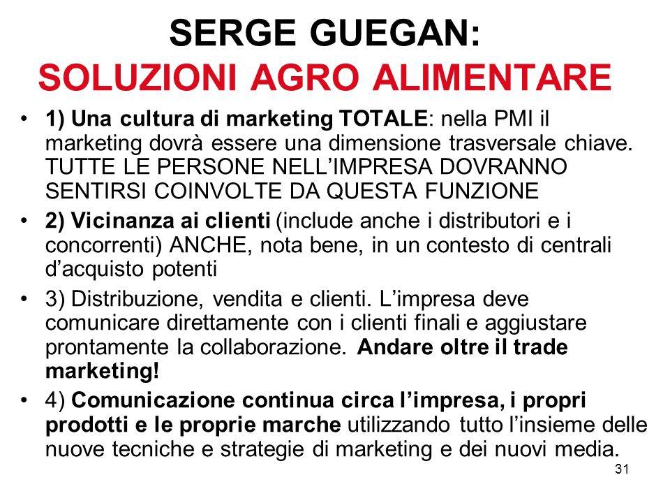 31 SERGE GUEGAN: SOLUZIONI AGRO ALIMENTARE 1) Una cultura di marketing TOTALE: nella PMI il marketing dovrà essere una dimensione trasversale chiave.