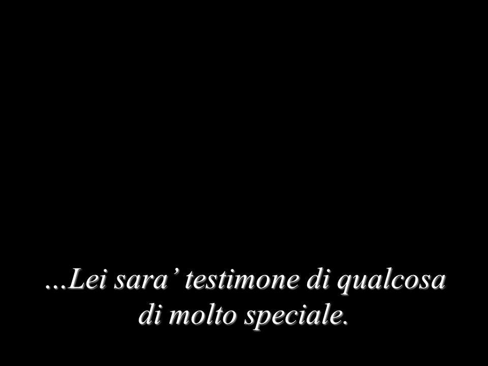 …Lei sara testimone di qualcosa di molto speciale.