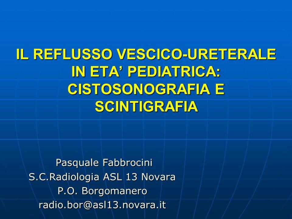 IL REFLUSSO VESCICO-URETERALE IN ETA PEDIATRICA: CISTOSONOGRAFIA E SCINTIGRAFIA Pasquale Fabbrocini Pasquale Fabbrocini S.C.Radiologia ASL 13 Novara P