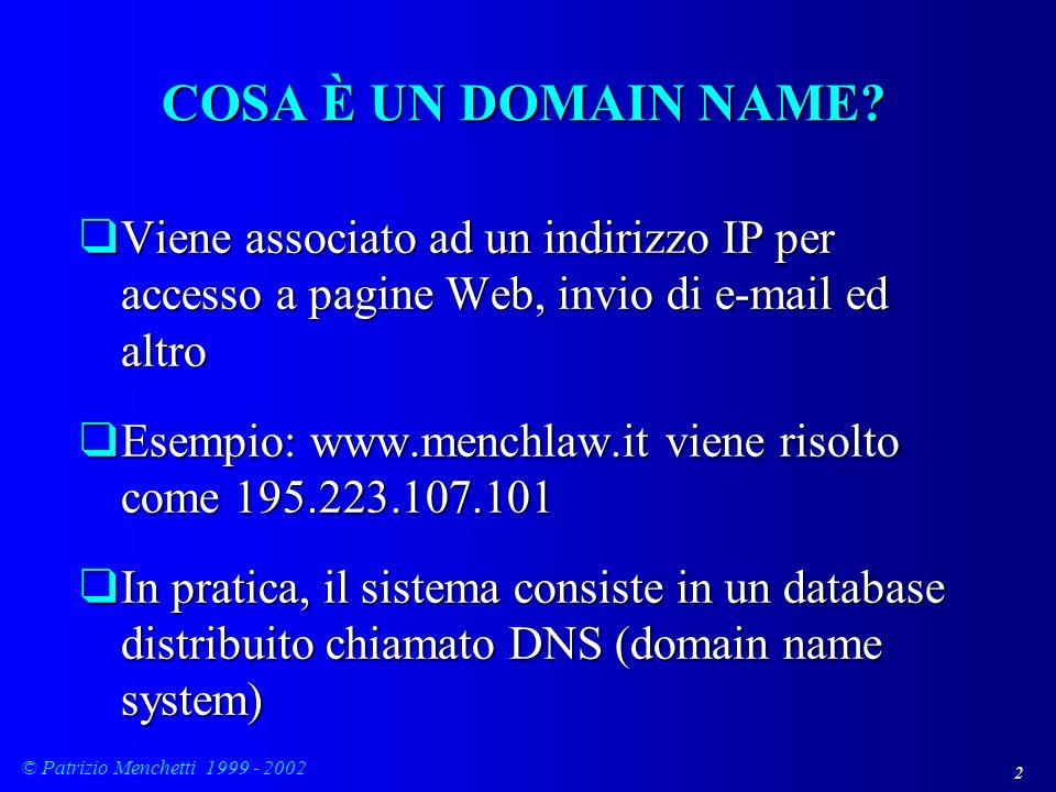 3 © Patrizio Menchetti 1999 - 2002 TIPI DI DOMAIN NAMES qDue tipi di domain names: q GTLD o generici top-level (***.com, ***.net, ***.org) q ccTLD, o ISO 3166-1 (***.it, ***.de, ****.lu, ***.tv) o top-level a codice nazionale (sono gli stessi codici delle partite IVA) qPossono tutti coesistere tra loro (menchlaw.com, menchlaw.it) e sono assegnati anche a soggetti diversi da differenti gestori con contratto IANA o ICANN qLo authoritative root file server (quello che fa funzionare tutto il DNS) è negli USA, ed è gestito dalla ICANN su delega della National Telecommunications Administration del Department of Commerce