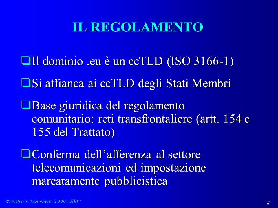 6 © Patrizio Menchetti 1999 - 2002 IL REGOLAMENTO qIl dominio.eu è un ccTLD (ISO 3166-1) qSi affianca ai ccTLD degli Stati Membri qBase giuridica del