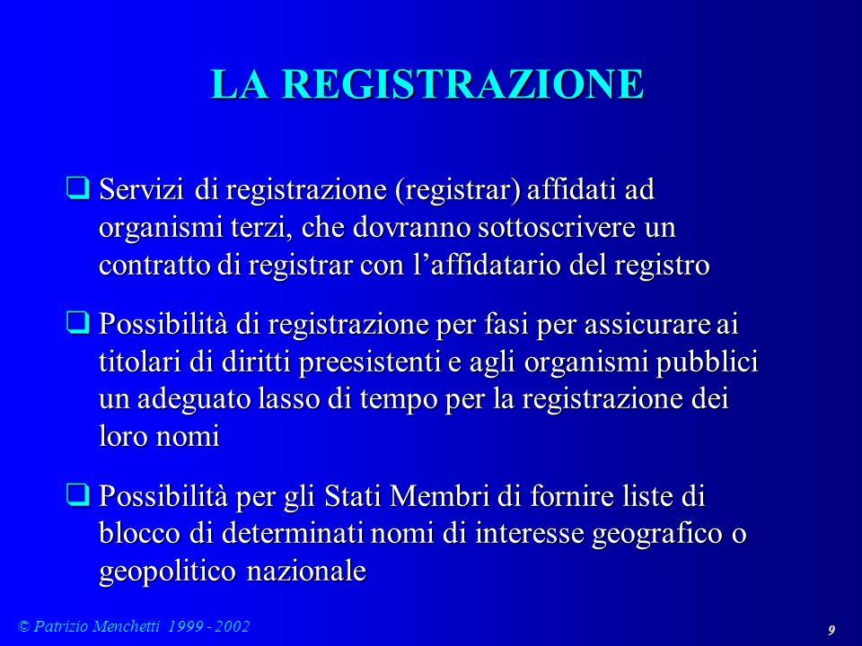 9 © Patrizio Menchetti 1999 - 2002 LA REGISTRAZIONE qServizi di registrazione (registrar) affidati ad organismi terzi, che dovranno sottoscrivere un c